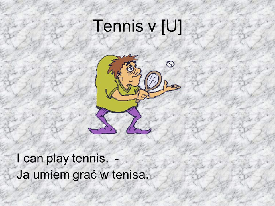 Tennis v [U] I can play tennis. - Ja umiem grać w tenisa.
